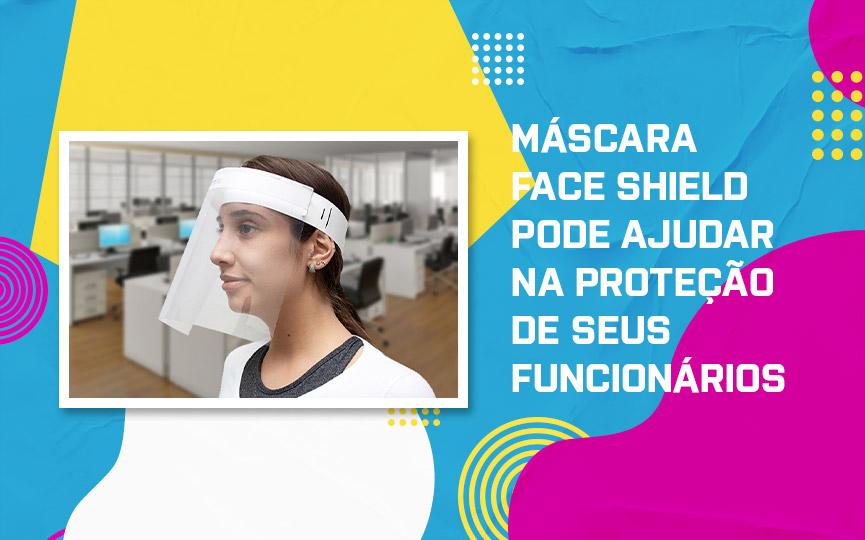 Como a Máscara Face Shield pode ajudar na proteção de seus funcionários